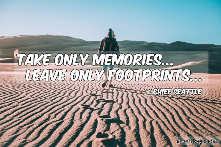 Travelers quotes: Take only memories; leave only footprints.